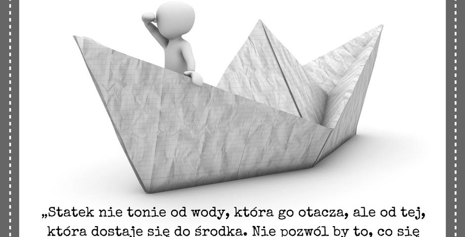 """""""Statek nie tonie od wody, która go otacza, ale od tej, która dostaje się do środka. Nie pozwól by to, co się dzieje wokół Ciebie dostawało się do twojego wnętrza i sięgnęło Cię w dół."""""""